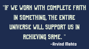 """If we work with complete faith in something, the entire universe will support us in achieving"