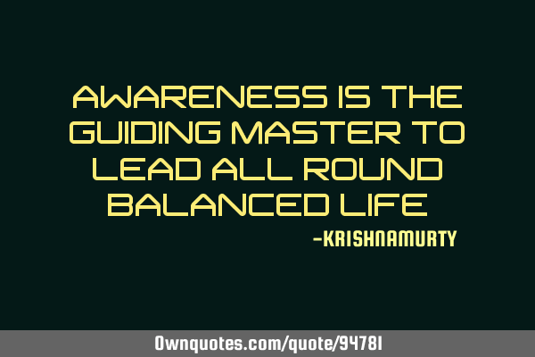 AWARENESS IS THE GUIDING MASTER TO LEAD ALL ROUND BALANCED LIFE