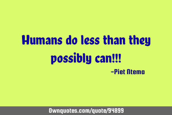 Humans do less than they possibly can!!!