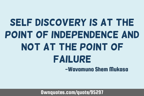 Self discovery is at the point of independence and not at the point of