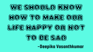 We should know how to make our life Happy or not to be Sad