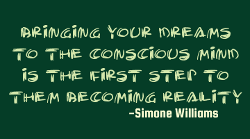 Bringing your dreams to the conscious mind is the first step to them becoming reality