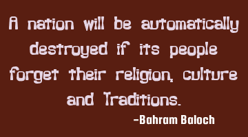 A nation will be automatically destroyed if its people forget their religion, culture and T