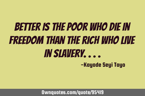 Better is the poor who die in freedom than the rich who live in