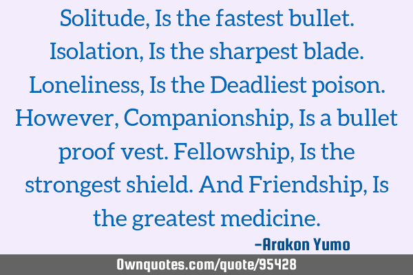 Solitude, Is the fastest bullet. Isolation, Is the sharpest blade. Loneliness, Is the Deadliest