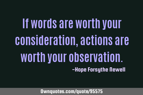 If words are worth your consideration, actions are worth your