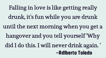 Falling in love is like getting really drunk, it