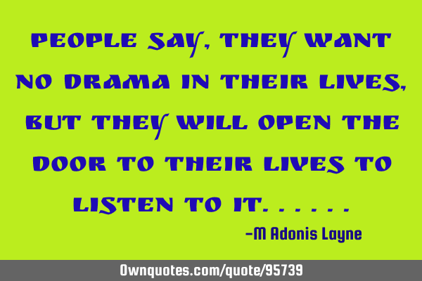 People say, they want no Drama in their lives, but they will open the door to their lives to listen
