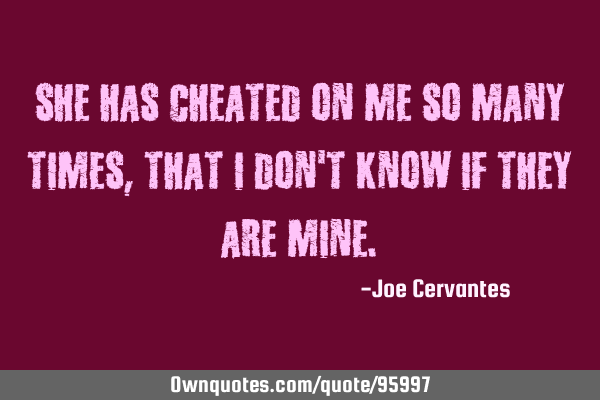 She has cheated on me so many times, that I dont know if