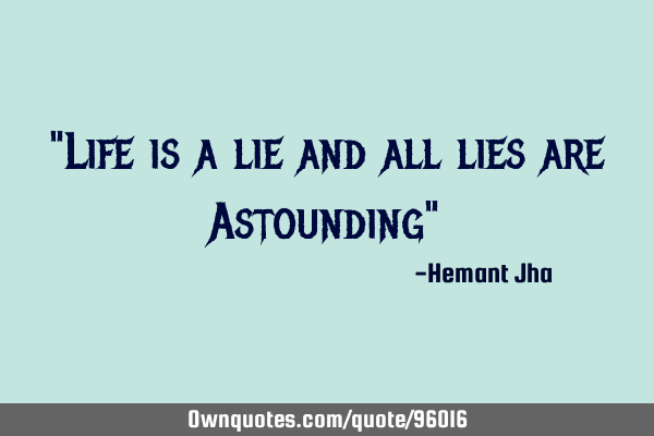 """Life is a lie and all lies are Astounding"""
