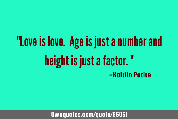 """Love is love. Age is just a number and height is just a factor."""