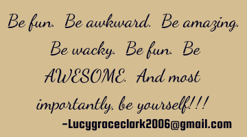 Be fun. Be awkward. Be amazing. Be wacky. Be fun. Be AWESOME. And most importantly, be yourself!!!