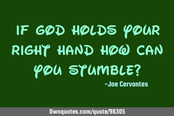 If god holds your right hand how can you stumble?