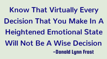 Know That Virtually Every Decision That You Make In A Heightened Emotional State Will Not Be A Wise