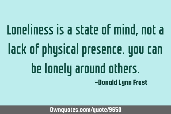 Loneliness is a state of mind, not a lack of physical presence. you can be lonely around