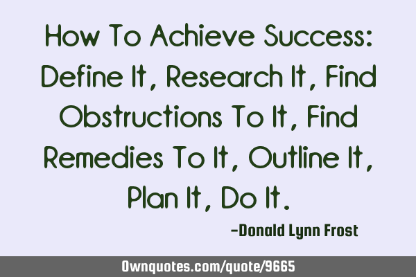 How To Achieve Success: Define It, Research It, Find Obstructions To It, Find Remedies To It, O