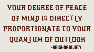 your degree of peace of mind is directly proportionate to your quantum of