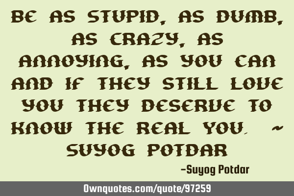 Be as Stupid, as Dumb, as Crazy, as Annoying, as you can and if they still love you they deserve to