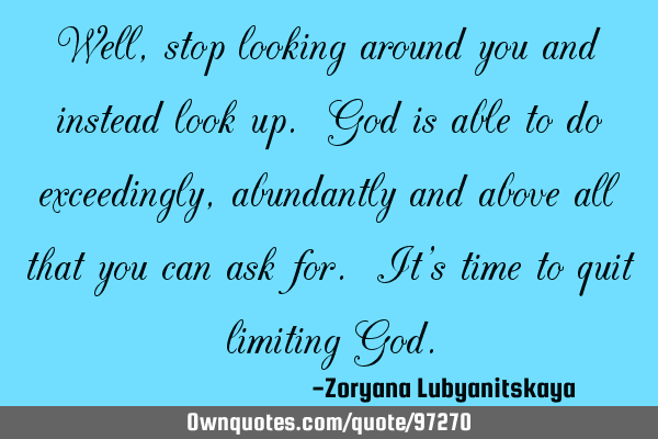 Well, stop looking around you and instead look up. God is able to do exceedingly, abundantly and