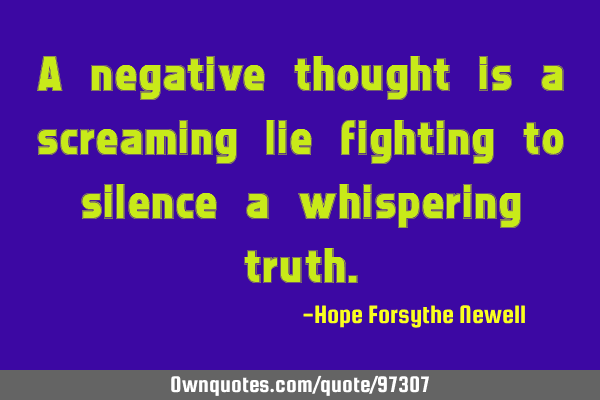 A negative thought is a screaming lie fighting to silence a whispering