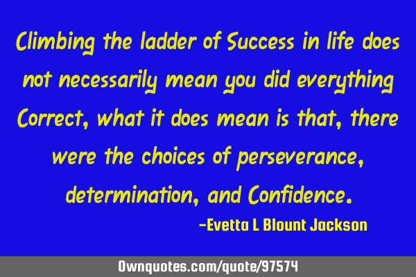Climbing the ladder of Success in life does not necessarily mean you did everything Correct, what