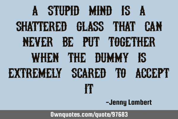 A stupid mind Is a shattered glass That can never be put Together when the dummy is extremely