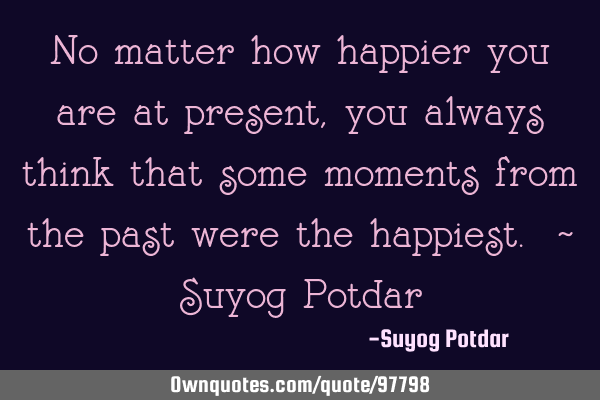No matter how happier you are at present, you always think that some moments from the past were the