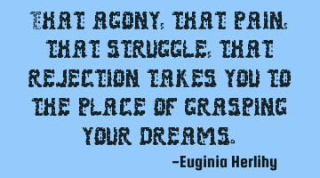 That agony, that pain, that struggle, that rejection takes you to the place of grasping your dreams.