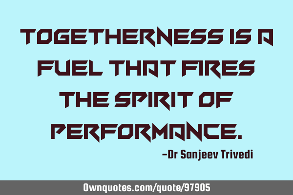 Togetherness is a fuel that fires the spirit of