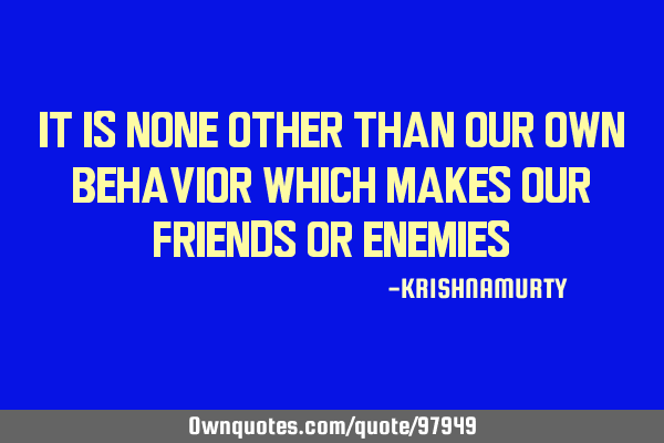 It is none other than our own behavior which makes our friends or