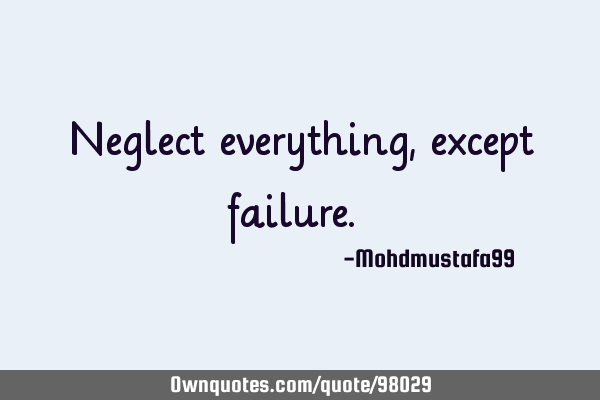 Neglect everything, except failure. ‎