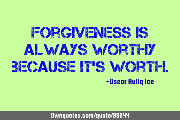 Forgiveness is always worthy because it