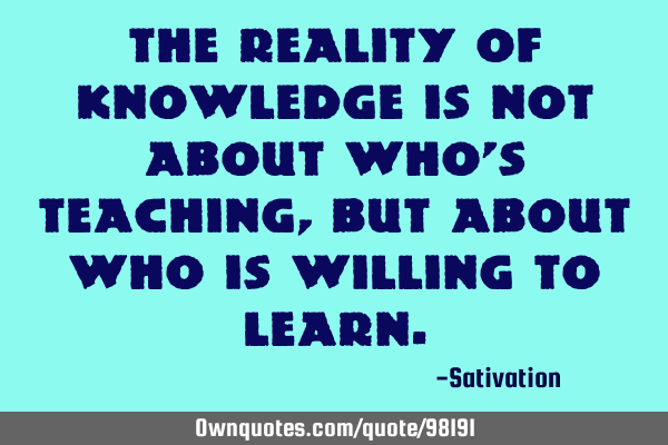 The reality of knowledge is not about who