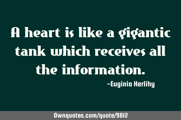 A heart is like a gigantic tank which receives all the