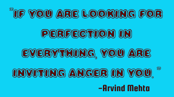 """If you are looking for perfection in everything, you are inviting anger in you."""