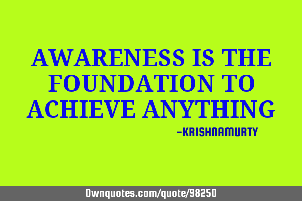 AWARENESS IS THE FOUNDATION TO ACHIEVE ANYTHING