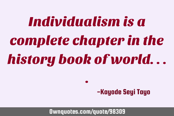 Individualism is a complete chapter in the history book of