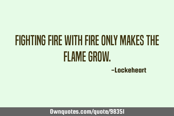 Fighting fire with fire only makes the flame