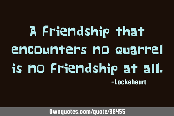 A Friendship That Encounters No Quarrel Is No Friendship At All Ownquotes Com