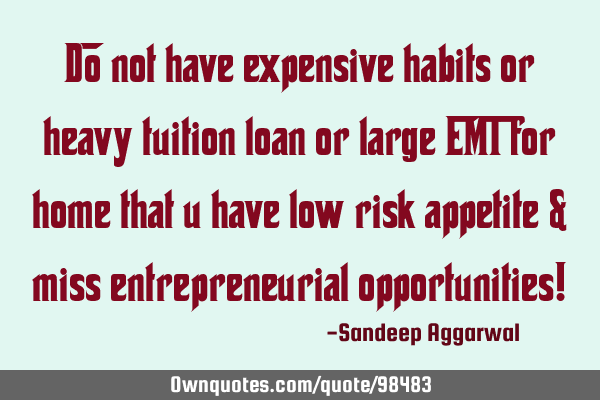Do not have expensive habits or heavy tuition loan or large EMI for home that u have low risk