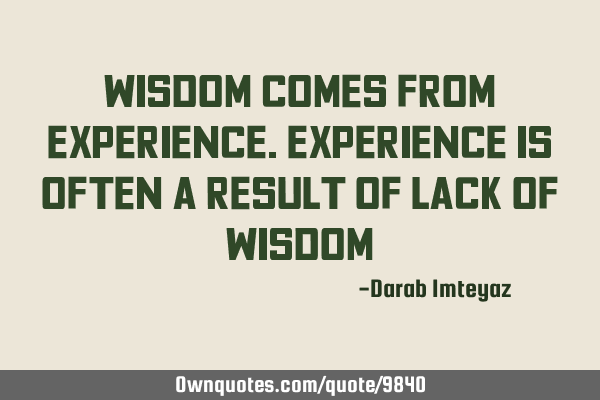 Wisdom comes from experience. Experience is often a result of lack of