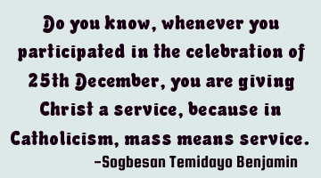 Do you know, whenever you participated in the celebration of 25th December, you are giving Christ a