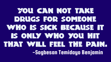 You can not take drugs for someone who is sick because it is only who you hit that will feel the