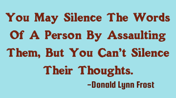 You May Silence The Words Of A Person By Assaulting Them, But You Can