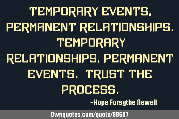 Temporary events, permanent relationships. Temporary relationships, permanent events. Trust the
