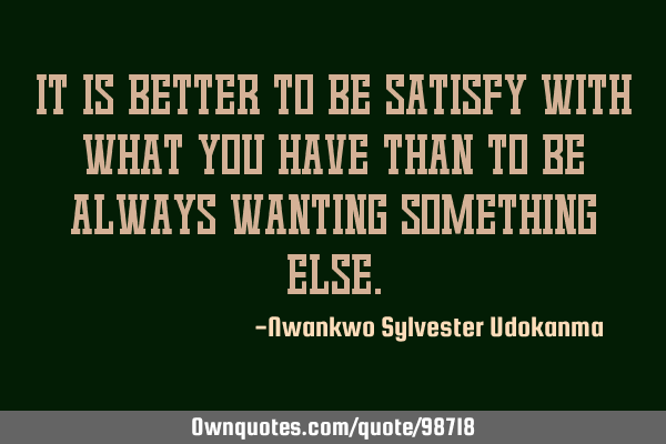 It is better to be satisfy with what you have than to be always wanting something
