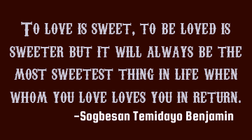 To love is sweet, to be loved is sweeter but it will always be the most sweetest thing in life when