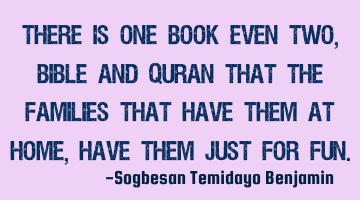There is one book even two, Bible and Quran that the families that have them at home, have them