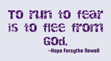 To run to fear is to flee from God.