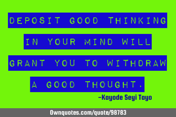 Deposit good thinking in your mind will grant you to withdraw a good